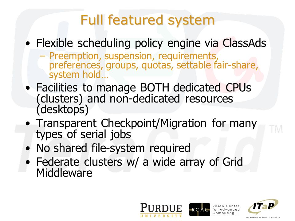 Full featured system Flexible scheduling policy engine via ClassAds –Preemption, suspension, requirements, preferences, groups, quotas, settable fair-share, system hold… Facilities to manage BOTH dedicated CPUs (clusters) and non-dedicated resources (desktops) Transparent Checkpoint/Migration for many types of serial jobs No shared file-system required Federate clusters w/ a wide array of Grid Middleware