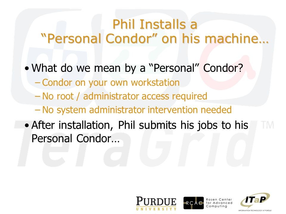 Phil Installs a Personal Condor on his machine… What do we mean by a Personal Condor.