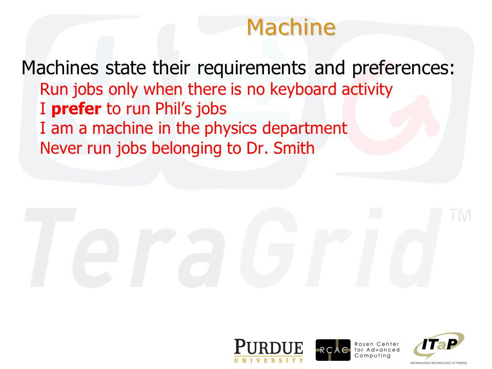 Machine Machines state their requirements and preferences: Run jobs only when there is no keyboard activity I prefer to run Phil's jobs I am a machine in the physics department Never run jobs belonging to Dr.