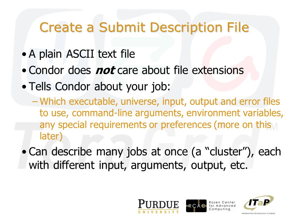 Create a Submit Description File A plain ASCII text file Condor does not care about file extensions Tells Condor about your job: –Which executable, universe, input, output and error files to use, command-line arguments, environment variables, any special requirements or preferences (more on this later) Can describe many jobs at once (a cluster ), each with different input, arguments, output, etc.