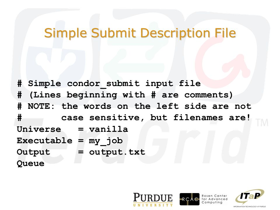 Simple Submit Description File # Simple condor_submit input file # (Lines beginning with # are comments) # NOTE: the words on the left side are not # case sensitive, but filenames are.