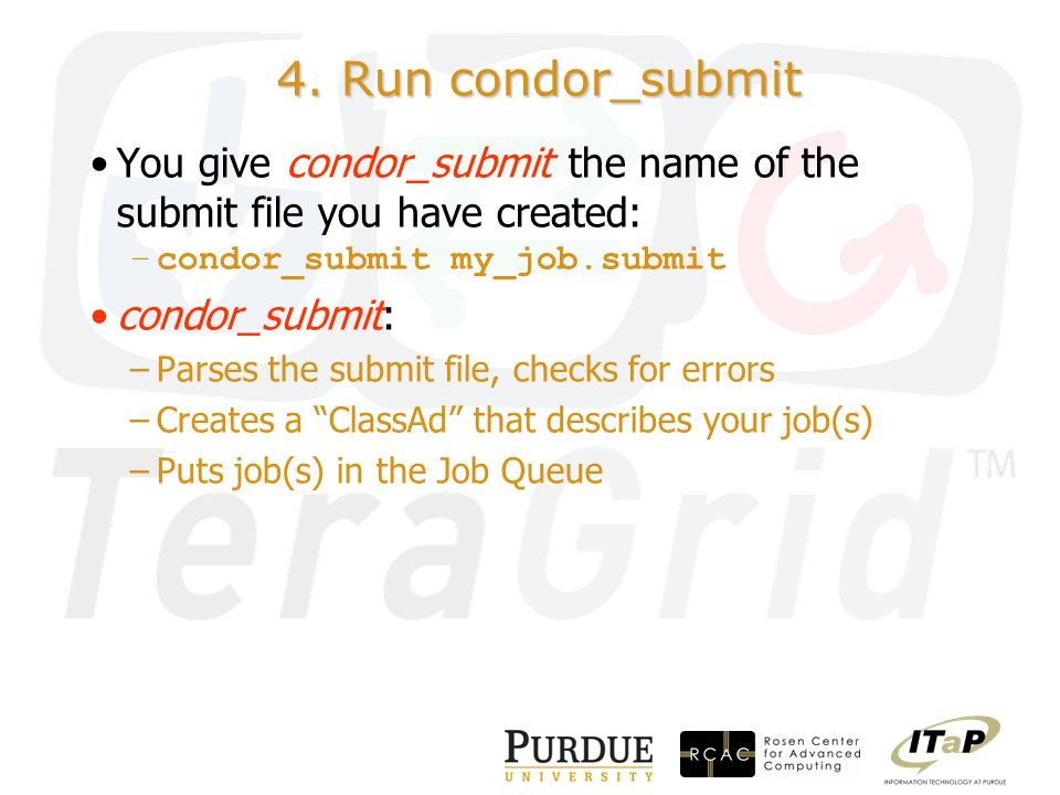 4. Run condor_submit You give condor_submit the name of the submit file you have created: –condor_submit my_job.submit condor_submit: –Parses the subm