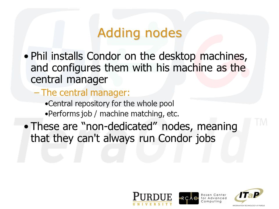 Adding nodes Phil installs Condor on the desktop machines, and configures them with his machine as the central manager –The central manager: Central repository for the whole pool Performs job / machine matching, etc.