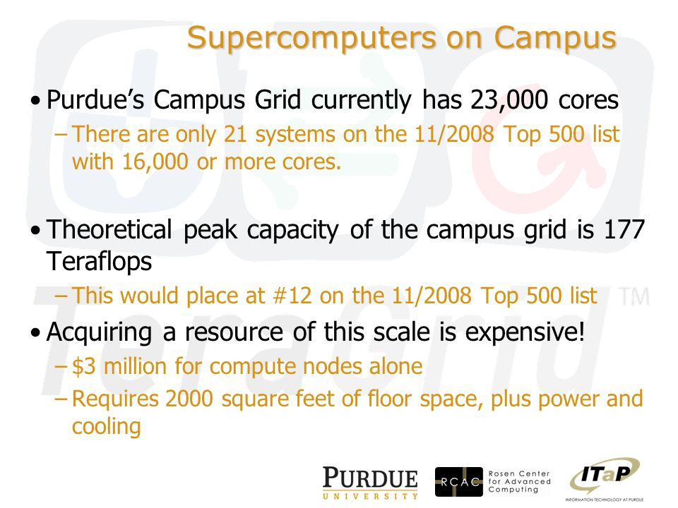 Supercomputers on Campus Purdue's Campus Grid currently has 23,000 cores –There are only 21 systems on the 11/2008 Top 500 list with 16,000 or more cores.