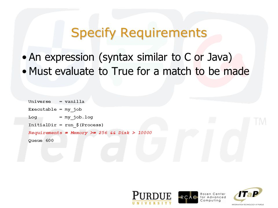 Specify Requirements An expression (syntax similar to C or Java) Must evaluate to True for a match to be made Universe = vanilla Executable = my_job Log = my_job.log InitialDir = run_$(Process) Requirements = Memory >= 256 && Disk > 10000 Queue 600