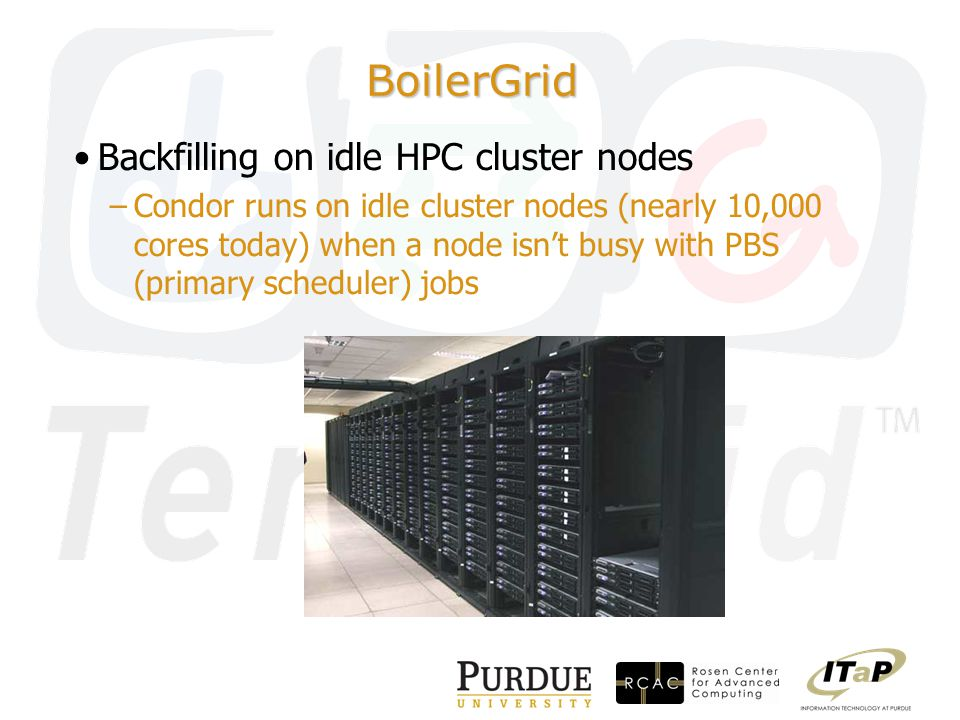 BoilerGrid Backfilling on idle HPC cluster nodes –Condor runs on idle cluster nodes (nearly 10,000 cores today) when a node isn't busy with PBS (primary scheduler) jobs
