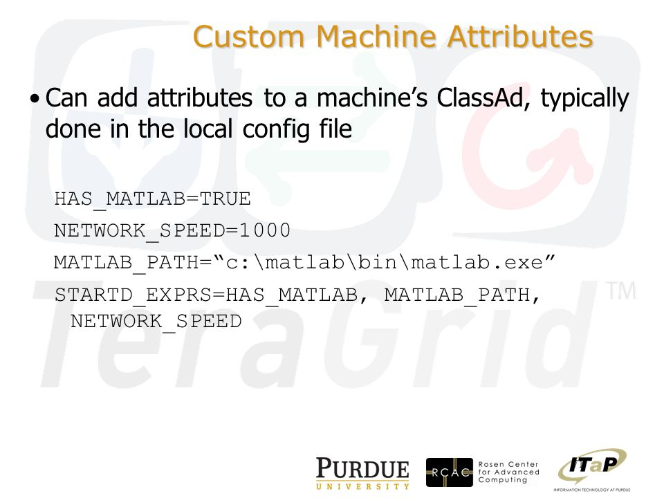 71 Custom Machine Attributes Can add attributes to a machine's ClassAd, typically done in the local config file HAS_MATLAB=TRUE NETWORK_SPEED=1000 MATLAB_PATH= c:\matlab\bin\matlab.exe STARTD_EXPRS=HAS_MATLAB, MATLAB_PATH, NETWORK_SPEED