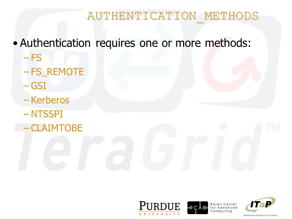 AUTHENTICATION_METHODS Authentication requires one or more methods: –FS –FS_REMOTE –GSI –Kerberos –NTSSPI –CLAIMTOBE