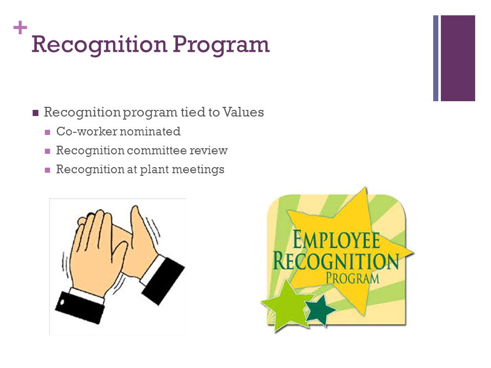 + Recognition Program Recognition program tied to Values Co-worker nominated Recognition committee review Recognition at plant meetings