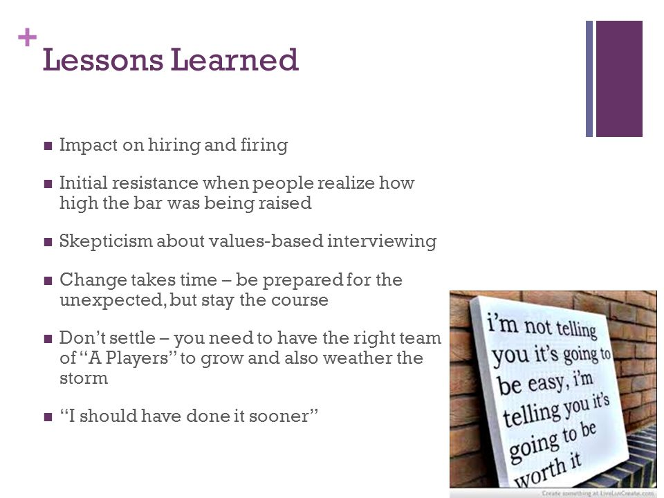 + Lessons Learned Impact on hiring and firing Initial resistance when people realize how high the bar was being raised Skepticism about values-based interviewing Change takes time – be prepared for the unexpected, but stay the course Don't settle – you need to have the right team of A Players to grow and also weather the storm I should have done it sooner