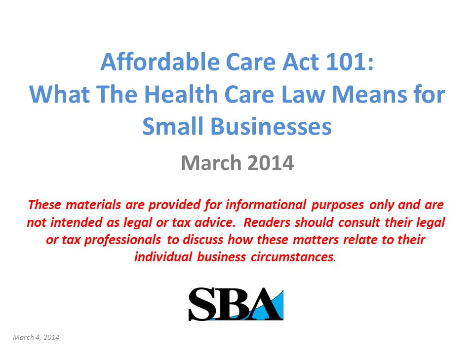 Affordable Care Act 101: What The Health Care Law Means for Small Businesses March 2014 These materials are provided for informational purposes only and are not intended as legal or tax advice.