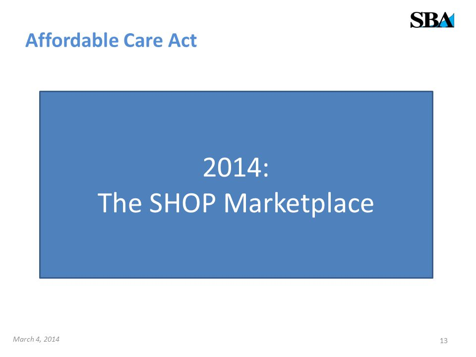 Affordable Care Act 13 2014: The SHOP Marketplace March 4, 2014