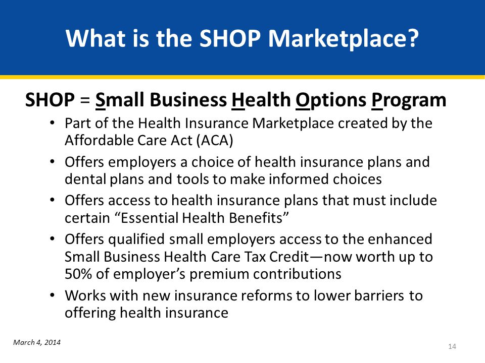 What is the SHOP Marketplace? SHOP = Small Business Health Options Program Part of the Health Insurance Marketplace created by the Affordable Care Act