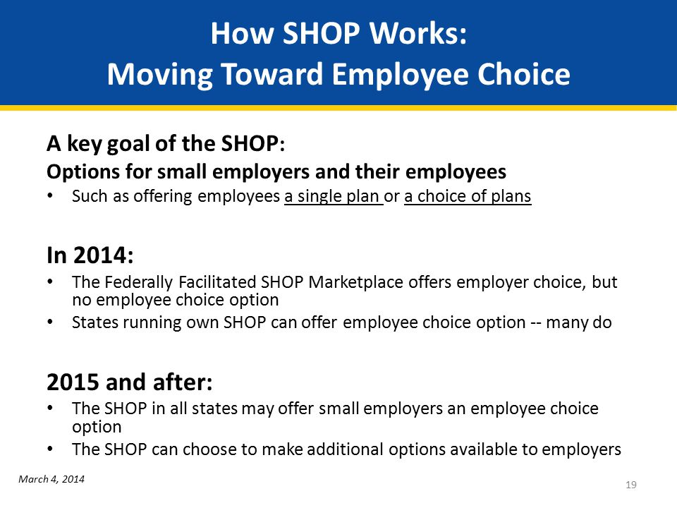 How SHOP Works: Moving Toward Employee Choice A key goal of the SHOP : Options for small employers and their employees Such as offering employees a single plan or a choice of plans In 2014: The Federally Facilitated SHOP Marketplace offers employer choice, but no employee choice option States running own SHOP can offer employee choice option -- many do 2015 and after: The SHOP in all states may offer small employers an employee choice option The SHOP can choose to make additional options available to employers 19 March 4, 2014