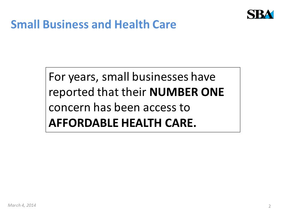 Small Business and Health Care 2 For years, small businesses have reported that their NUMBER ONE concern has been access to AFFORDABLE HEALTH CARE.