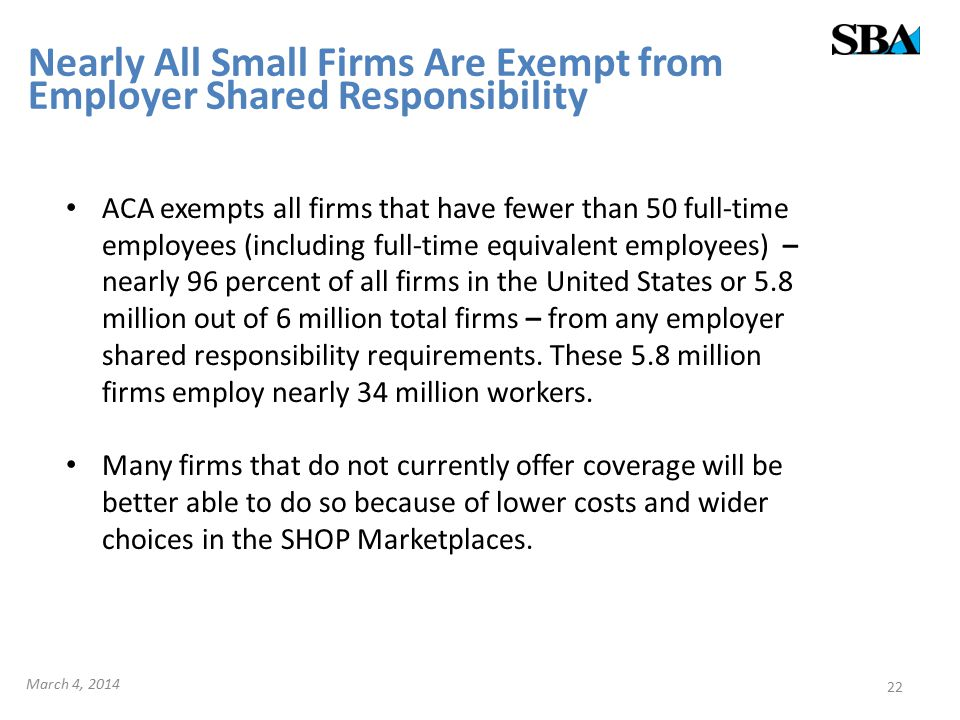 Nearly All Small Firms Are Exempt from Employer Shared Responsibility ACA exempts all firms that have fewer than 50 full-time employees (including full-time equivalent employees) – nearly 96 percent of all firms in the United States or 5.8 million out of 6 million total firms – from any employer shared responsibility requirements.
