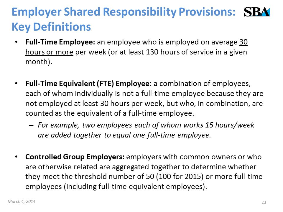 Employer Shared Responsibility Provisions: Key Definitions Full-Time Employee: an employee who is employed on average 30 hours or more per week (or at