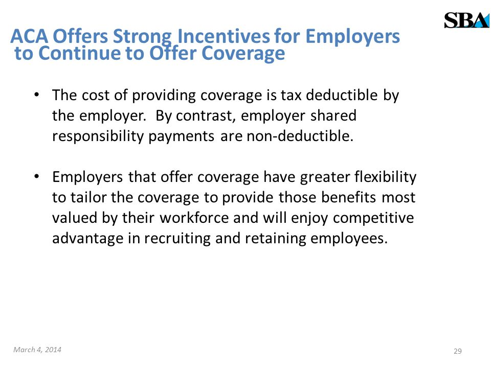 ACA Offers Strong Incentives for Employers to Continue to Offer Coverage The cost of providing coverage is tax deductible by the employer.
