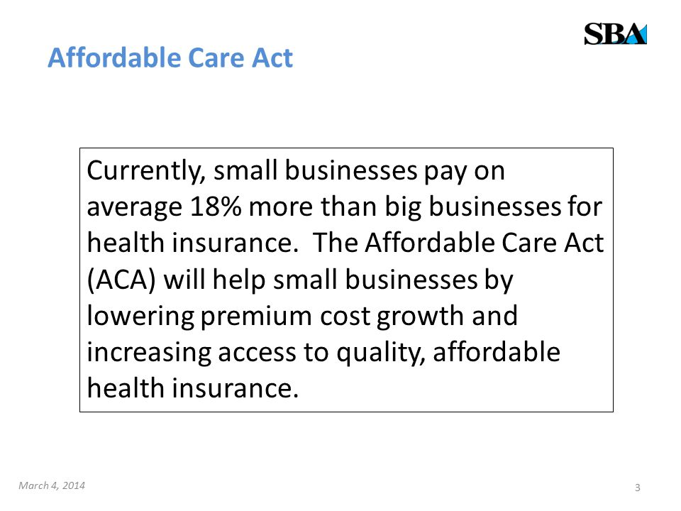 Affordable Care Act 3 Currently, small businesses pay on average 18% more than big businesses for health insurance. The Affordable Care Act (ACA) will
