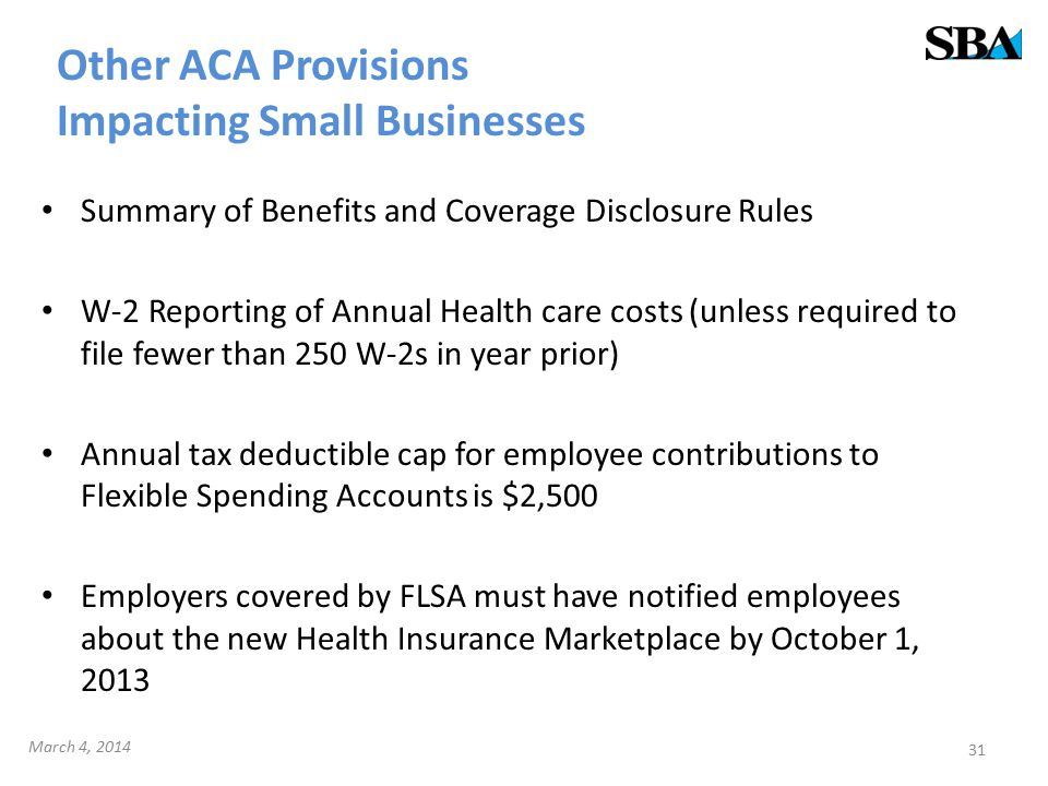 Other ACA Provisions Impacting Small Businesses Summary of Benefits and Coverage Disclosure Rules W-2 Reporting of Annual Health care costs (unless required to file fewer than 250 W-2s in year prior) Annual tax deductible cap for employee contributions to Flexible Spending Accounts is $2,500 Employers covered by FLSA must have notified employees about the new Health Insurance Marketplace by October 1, 2013 31 March 4, 2014