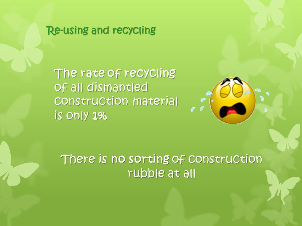Re-using and recycling The rate of recycling of all dismantled construction material is only 1% There is no sorting of construction rubble at all