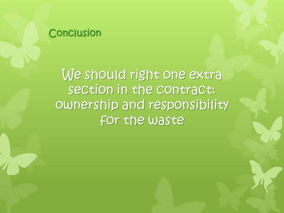 We should right one extra section in the contract: ownership and responsibility for the waste Conclusion