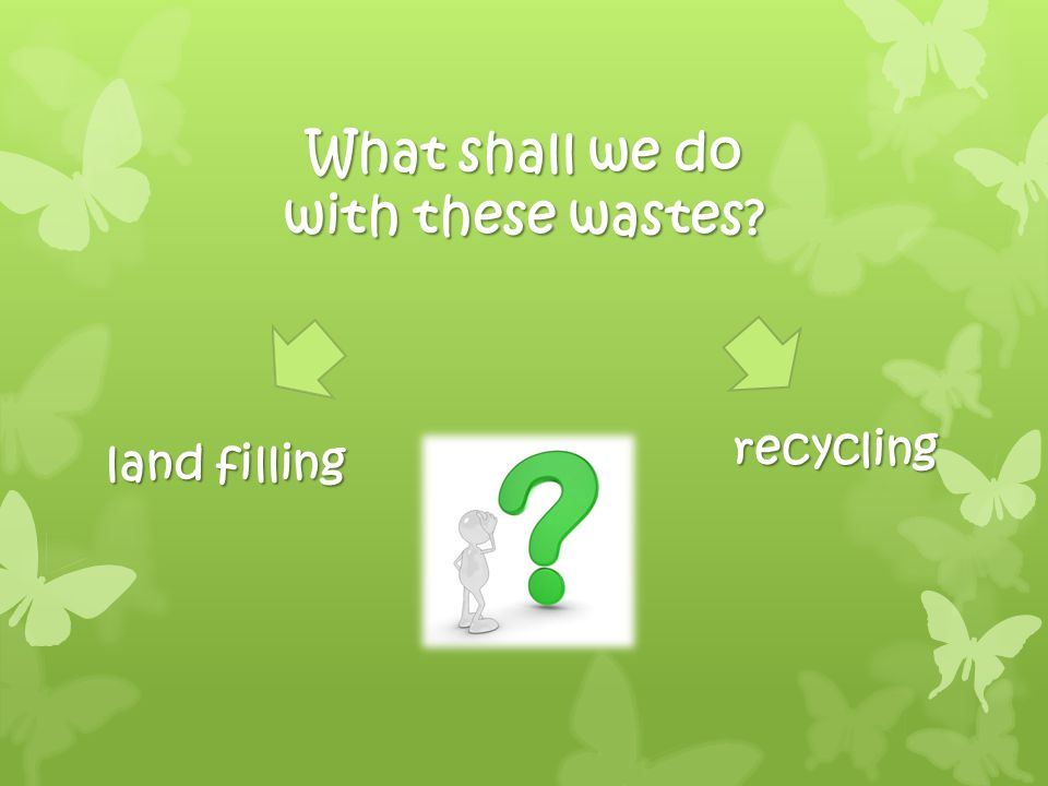 What shall we do with these wastes? land filling recycling