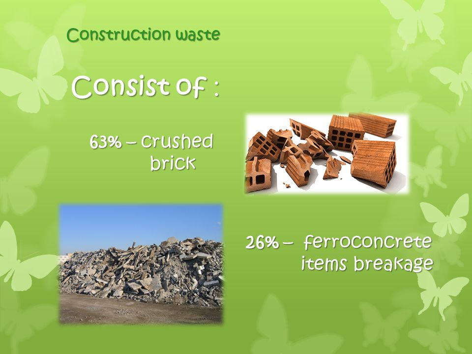 Construction waste Consist of : 63% – crushed brick brick 26% – ferroconcrete items breakage items breakage