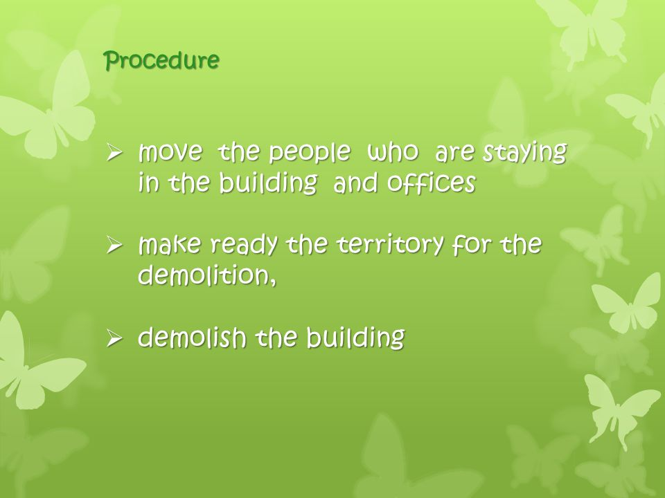 Procedure  move the people who are staying in the building and offices  make ready the territory for the demolition,  demolish the building