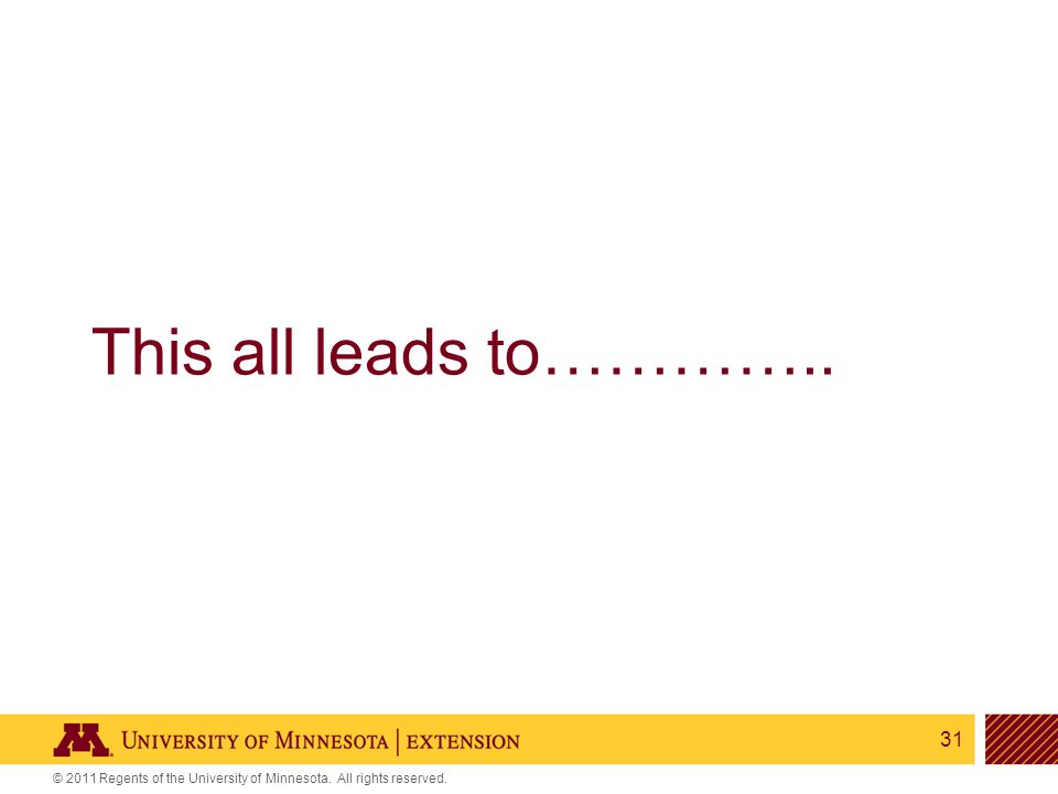 31 © 2011 Regents of the University of Minnesota. All rights reserved. This all leads to…………..