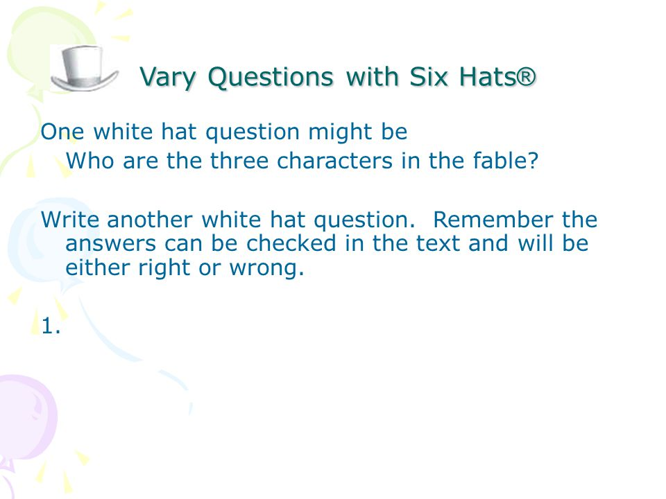 Vary Questions with Six Hats ® Vary Questions with Six Hats ® One white hat question might be Who are the three characters in the fable.
