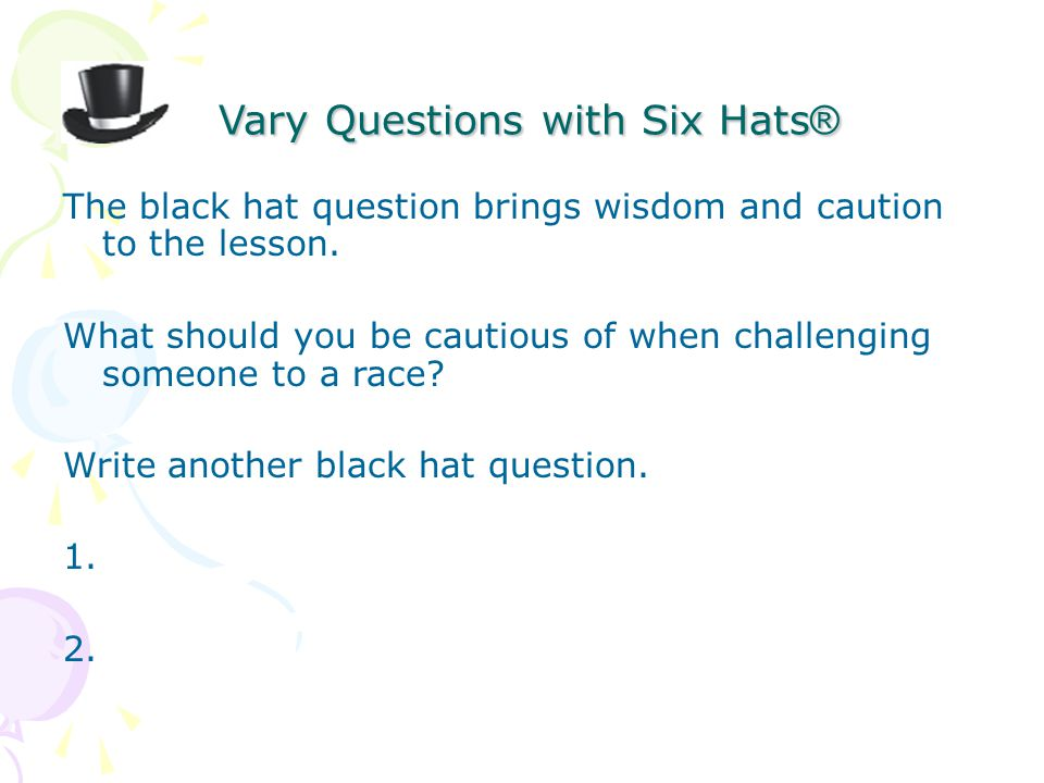 Vary Questions with Six Hats ® Vary Questions with Six Hats ® The black hat question brings wisdom and caution to the lesson.