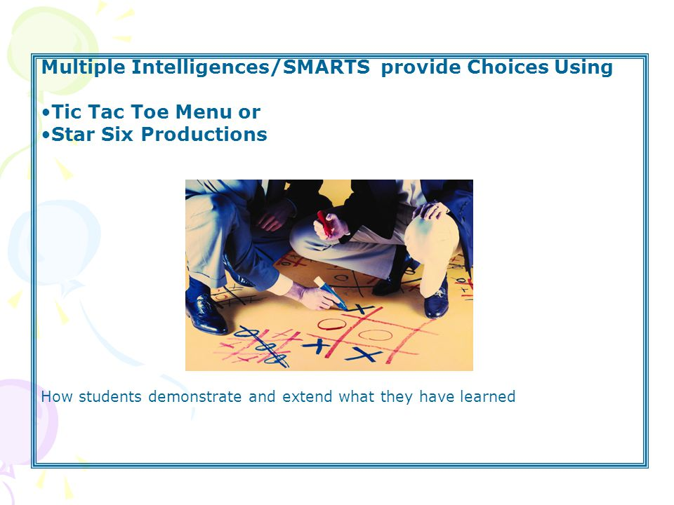 Multiple Intelligences/SMARTS provide Choices Using Tic Tac Toe Menu or Star Six Productions How students demonstrate and extend what they have learned