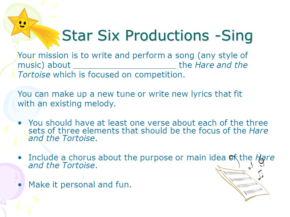Star Six Productions -Sing Star Six Productions -Sing Your mission is to write and perform a song (any style of music) about ____________________ the Hare and the Tortoise which is focused on competition.