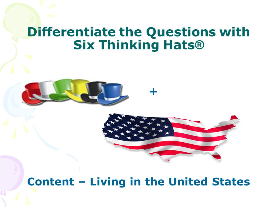 Differentiate the Questions with Six Thinking Hats ® + Content – Living in the United States