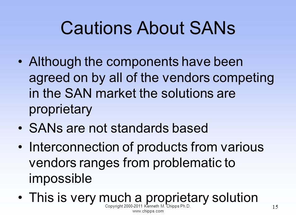 Cautions About SANs Although the components have been agreed on by all of the vendors competing in the SAN market the solutions are proprietary SANs are not standards based Interconnection of products from various vendors ranges from problematic to impossible This is very much a proprietary solution Copyright 2000-2011 Kenneth M.