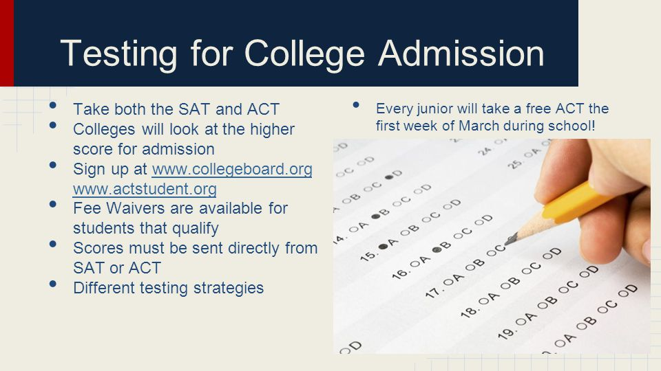 Take both the SAT and ACT Colleges will look at the higher score for admission Sign up at www.collegeboard.org www.actstudent.orgwww.collegeboard.org www.actstudent.org Fee Waivers are available for students that qualify Scores must be sent directly from SAT or ACT Different testing strategies Every junior will take a free ACT the first week of March during school.