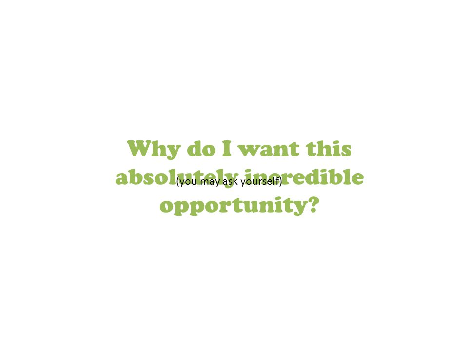 Why do I want this absolutely incredible opportunity? (you may ask yourself)
