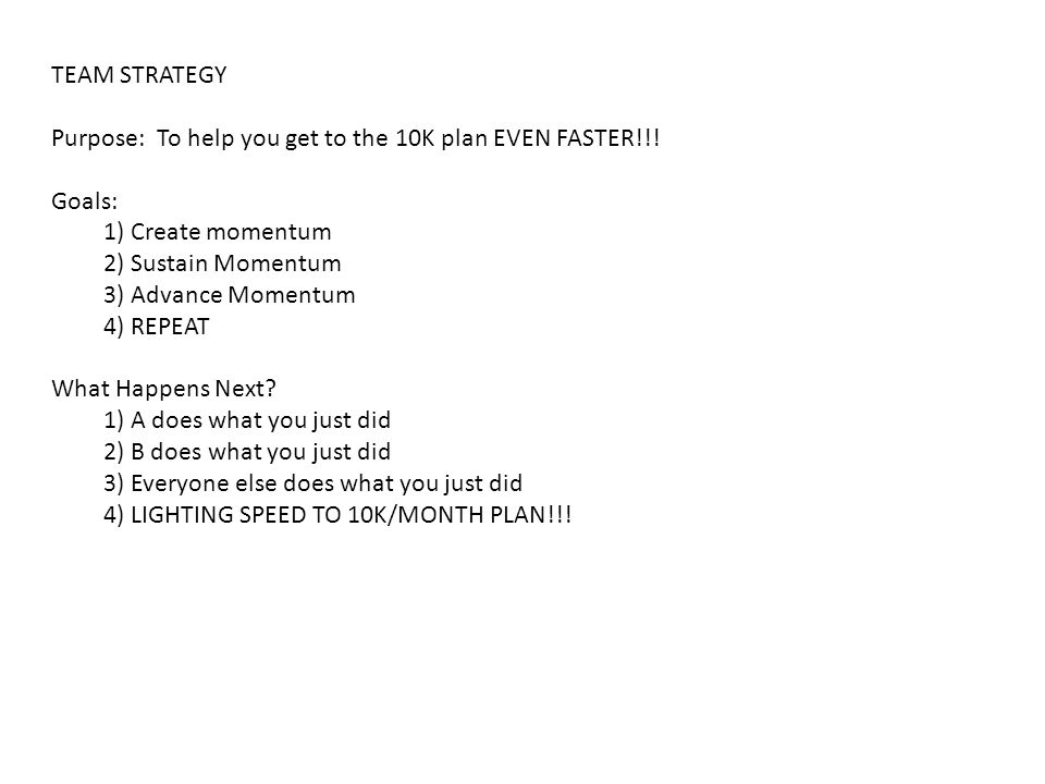 TEAM STRATEGY Purpose: To help you get to the 10K plan EVEN FASTER!!.
