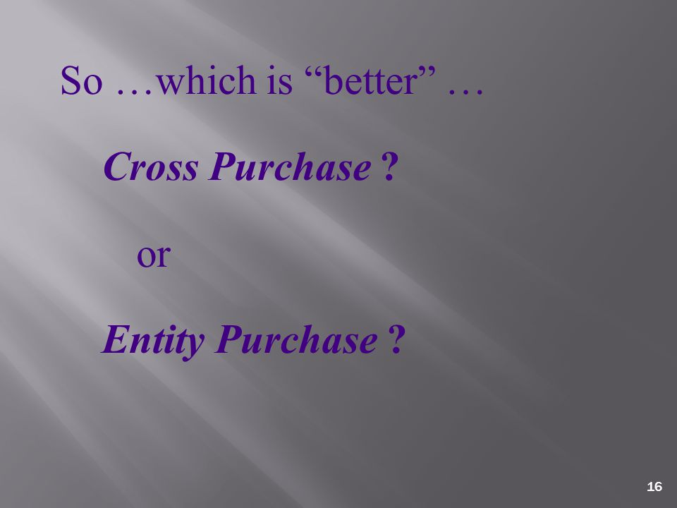 16 So …which is better … Cross Purchase or Entity Purchase