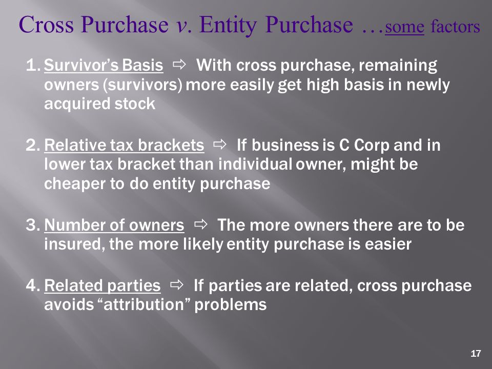 17 1.Survivor's Basis  With cross purchase, remaining owners (survivors) more easily get high basis in newly acquired stock 2.Relative tax brackets  If business is C Corp and in lower tax bracket than individual owner, might be cheaper to do entity purchase 3.Number of owners  The more owners there are to be insured, the more likely entity purchase is easier 4.Related parties  If parties are related, cross purchase avoids attribution problems Cross Purchase v.