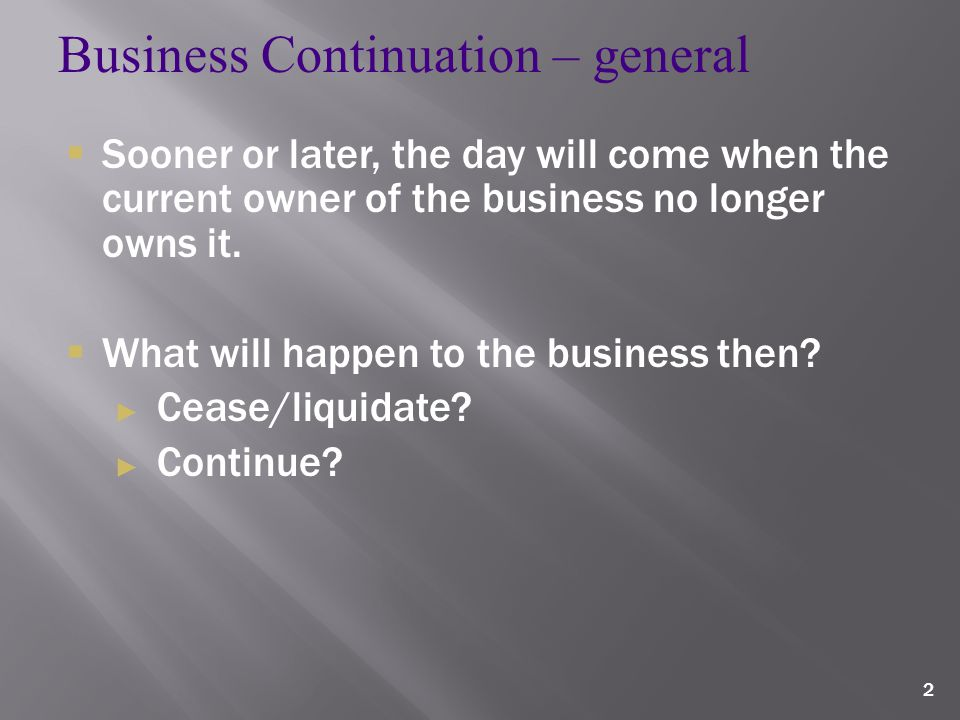 2 Business Continuation – general  Sooner or later, the day will come when the current owner of the business no longer owns it.