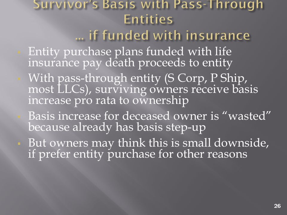 26  Entity purchase plans funded with life insurance pay death proceeds to entity  With pass-through entity (S Corp, P Ship, most LLCs), surviving owners receive basis increase pro rata to ownership  Basis increase for deceased owner is wasted because already has basis step-up  But owners may think this is small downside, if prefer entity purchase for other reasons