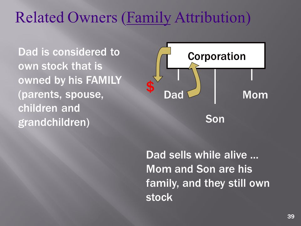 39 Corporation Dad Mom Son Related Owners (Family Attribution) Dad is considered to own stock that is owned by his FAMILY (parents, spouse, children and grandchildren) $ Dad sells while alive...