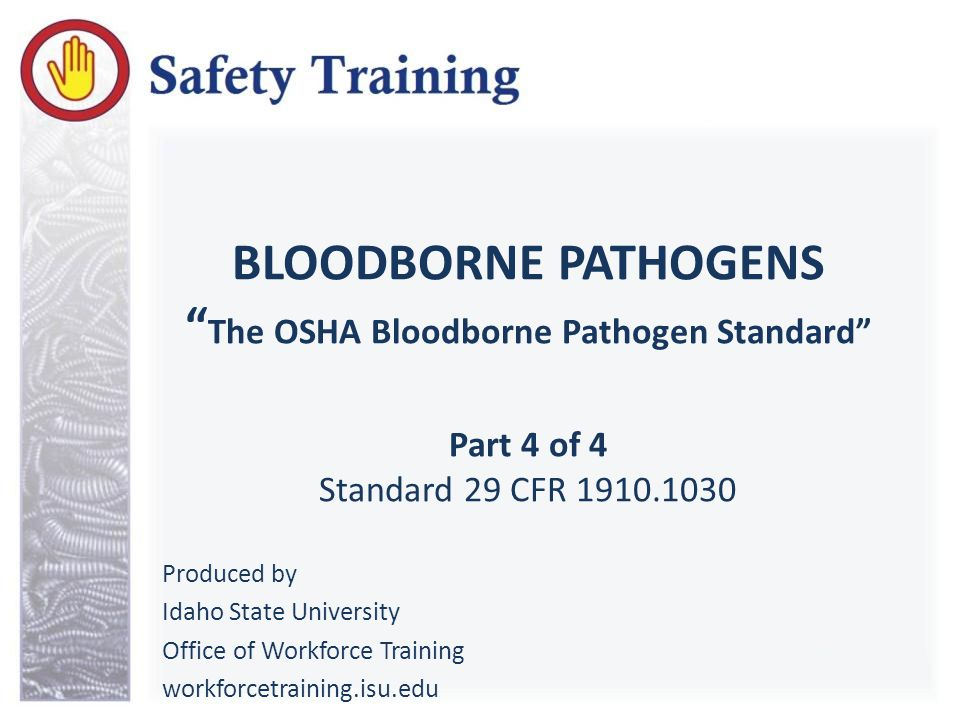 BLOODBORNE PATHOGENS The OSHA Bloodborne Pathogen Standard Part 4 of 4 Standard 29 CFR 1910.1030 Produced by Idaho State University Office of Workforce Training workforcetraining.isu.edu