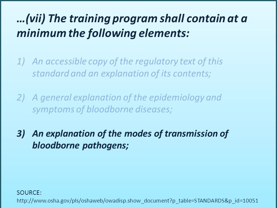 …(vii) The training program shall contain at a minimum the following elements: 1)An accessible copy of the regulatory text of this standard and an explanation of its contents; 2)A general explanation of the epidemiology and symptoms of bloodborne diseases; 3)An explanation of the modes of transmission of bloodborne pathogens; SOURCE: http://www.osha.gov/pls/oshaweb/owadisp.show_document p_table=STANDARDS&p_id=10051