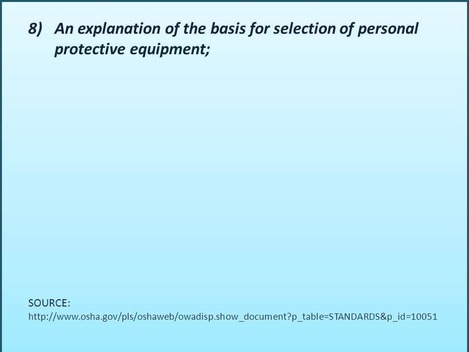 8)An explanation of the basis for selection of personal protective equipment; SOURCE: http://www.osha.gov/pls/oshaweb/owadisp.show_document p_table=STANDARDS&p_id=10051