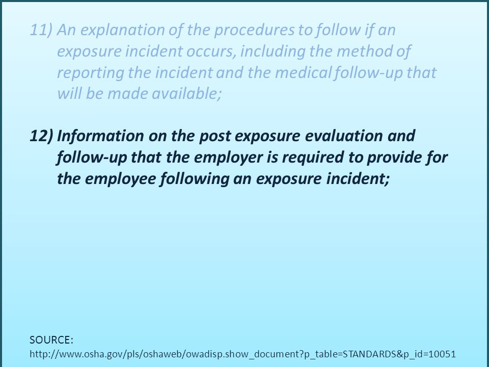 11)An explanation of the procedures to follow if an exposure incident occurs, including the method of reporting the incident and the medical follow-up that will be made available; 12)Information on the post exposure evaluation and follow-up that the employer is required to provide for the employee following an exposure incident; SOURCE: http://www.osha.gov/pls/oshaweb/owadisp.show_document p_table=STANDARDS&p_id=10051