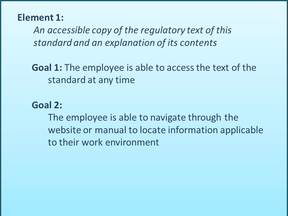 Element 1: An accessible copy of the regulatory text of this standard and an explanation of its contents Goal 1: The employee is able to access the text of the standard at any time Goal 2: The employee is able to navigate through the website or manual to locate information applicable to their work environment