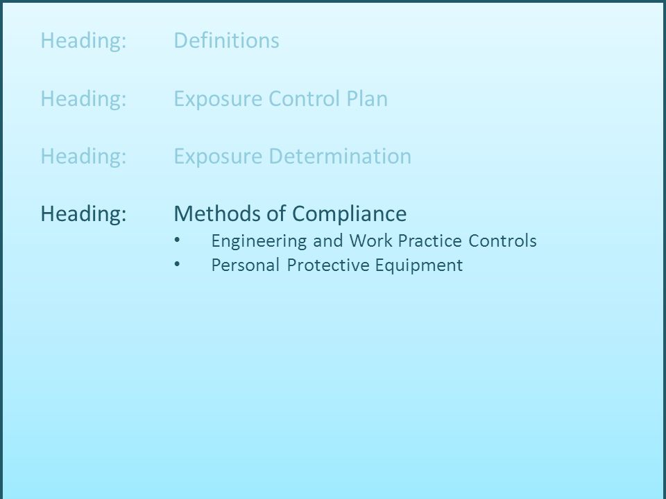 Heading: Definitions Heading: Exposure Control Plan Heading: Exposure Determination Heading: Methods of Compliance Engineering and Work Practice Controls Personal Protective Equipment